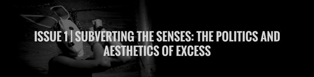 ISSUE 1 | SUBVERTING THE SENSES: THE POLITICS AND AESTHETICS OF EXCESS